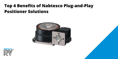 Top 4 Benefits of the Nabtesco Plug-and-Play Positioner Solutions